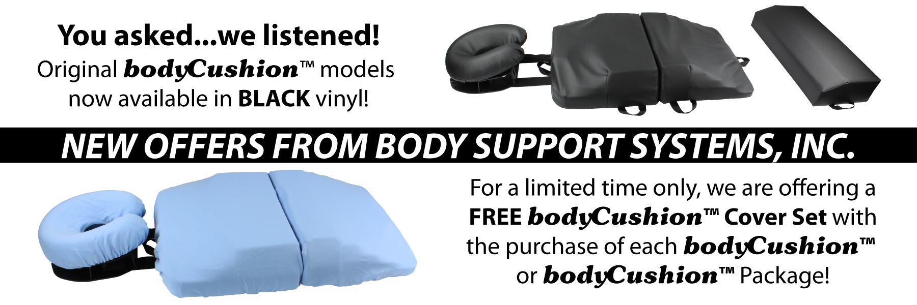 New Offers: Original bodyCushion models now available in Black vinyl! For a limited time only, we are offering a FREE bodyCushion Cover Set with the purchase of each bodyCushion or bodyCushion package!