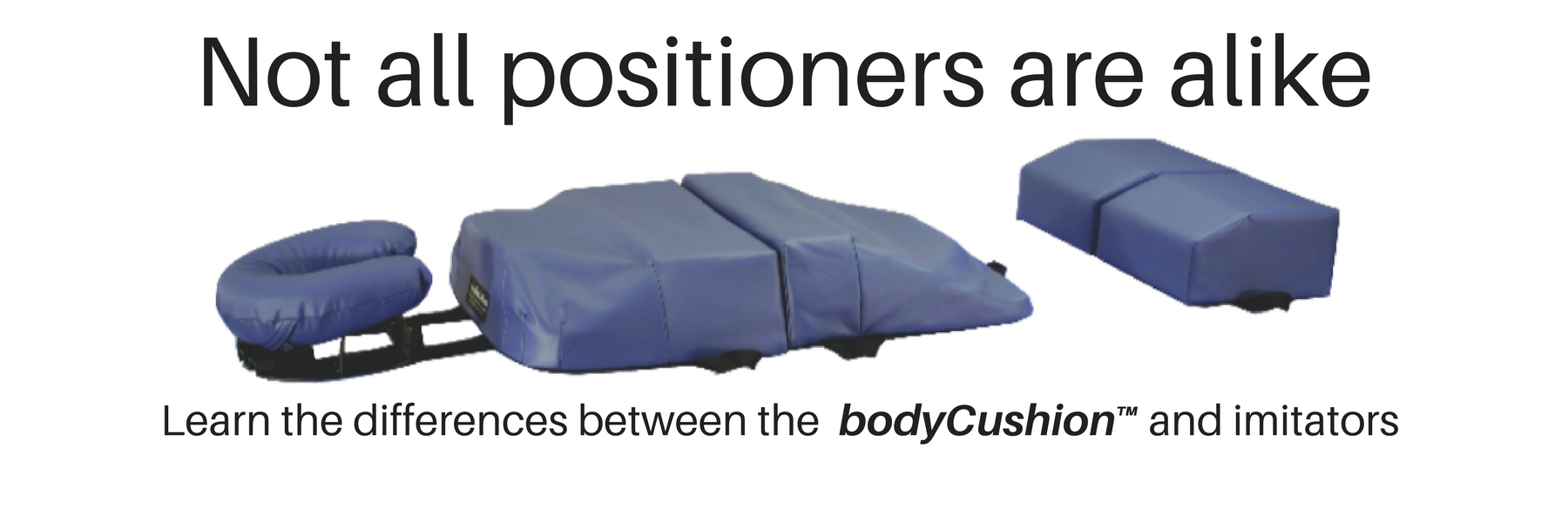 Not all positioners are alike. Learn the differences between the bodyCushion and imitators