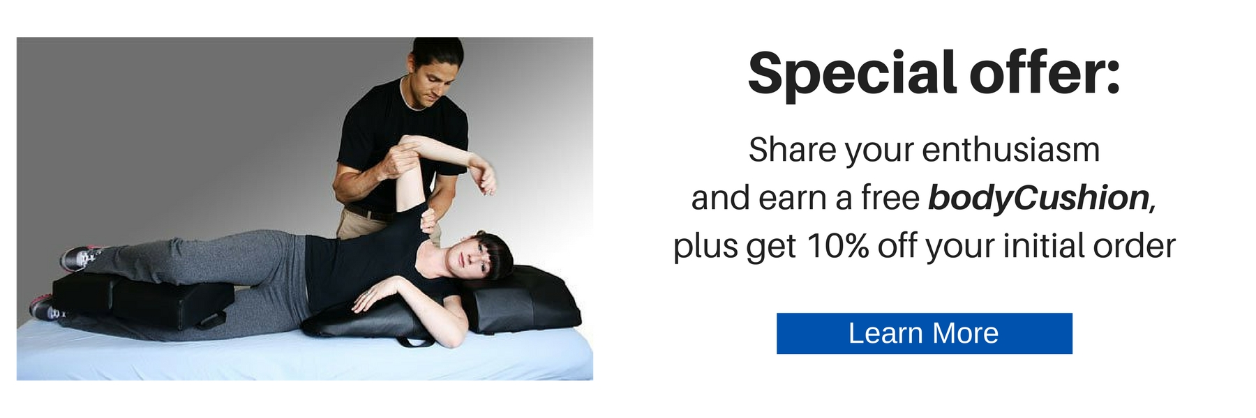 Special offer: Share your enthusiasm and earn a free bodyCushion, plus get 10% off your initial order. Learn More