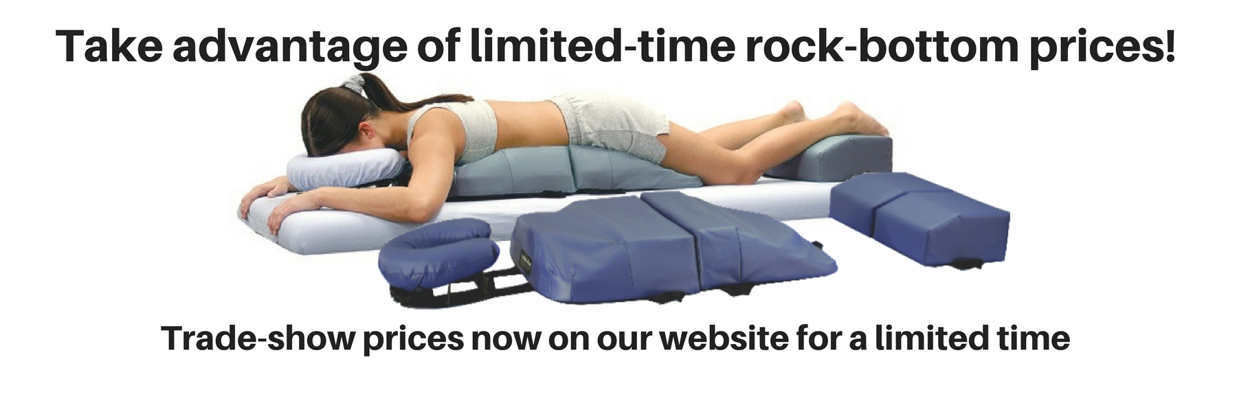 Take advantage of limited-time rock-bottom prices! Trade-show prices now on our website for a limited time