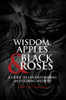 WISDOM, APPLES & BLACK ROSES: A GUIDE TO UNDERSTANDING AND SEEKING WISDOM