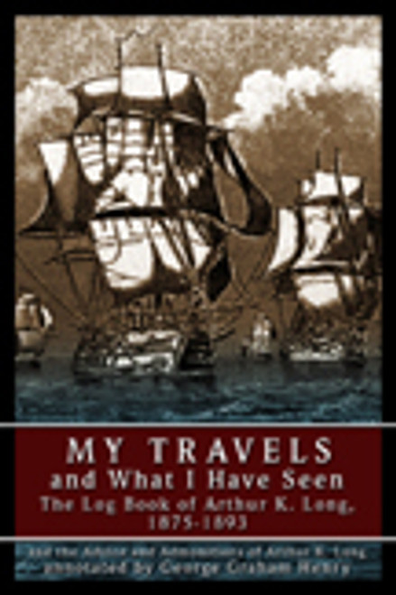 My Travels and What I Have Seen: The Log Book of Arthur K. Long, 1875-1893