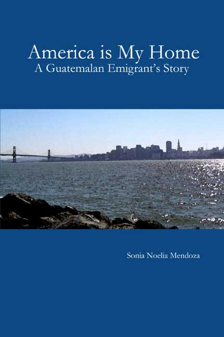America is My Home: A Guatemalan Emigrant's Story