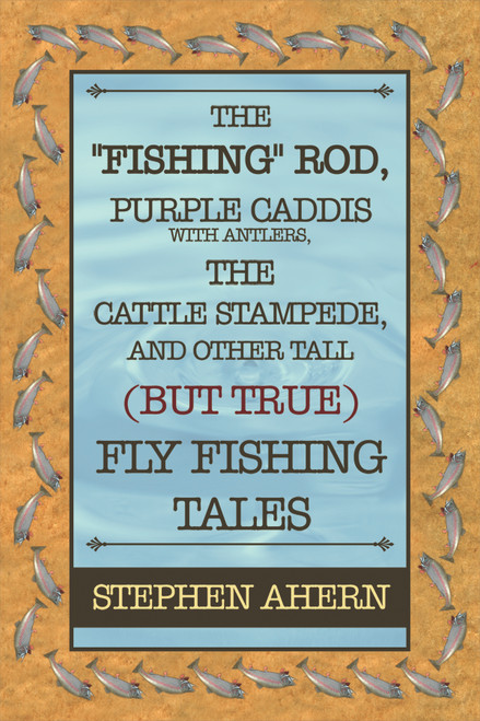 "The ""Fishing"" Rod, Purple Caddis with Antlers, the Cattle Stampede, and Other Tall (But True) Fly Fishing Tales"