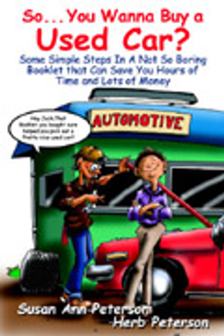So...You Wanna Buy a Used Car? Some Simple Steps In a Not So Boring Booklet that Can Save You Hours of Time and Lots of Money