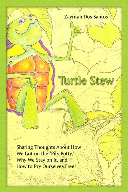 """Turtle Stew: Sharing Thoughts About How We Got on the """"Pity Potty,"""" Why We Stay on It, and How to Pry Ourselves Free!"""