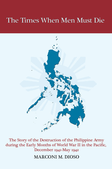 The Times When Men Must Die: The Story of the Destruction of the Philippine Army During the Early Months of World War II in the Pacific, December 1941-May 1942