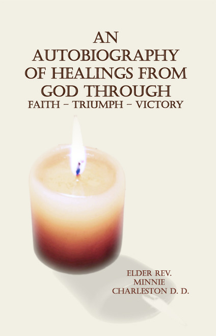 An Autobiography of Healings from God Through Faith – Triumph - Victory
