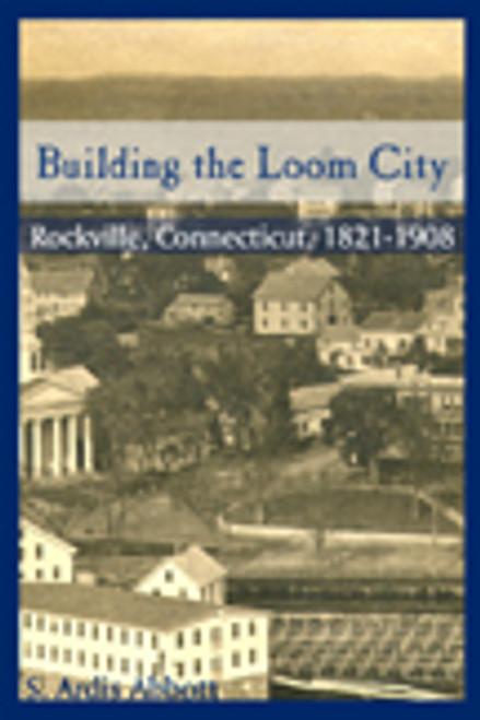 Building the Loom City: Rockville, Connecticut, 1821-1908