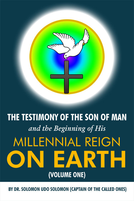 The Testimony of the Son of Man and the Beginning of His Millennial Reign on Earth (Volume One) by Dr. Solomon Udo Solomon (Captain of the Called Ones)