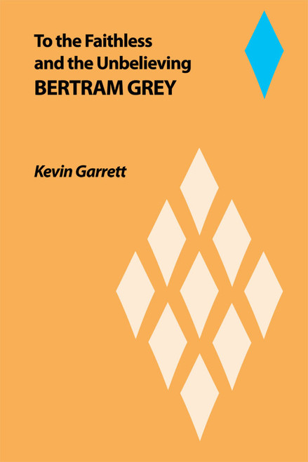 To the Faithless: and the Unbelieving BERTRAM GREY