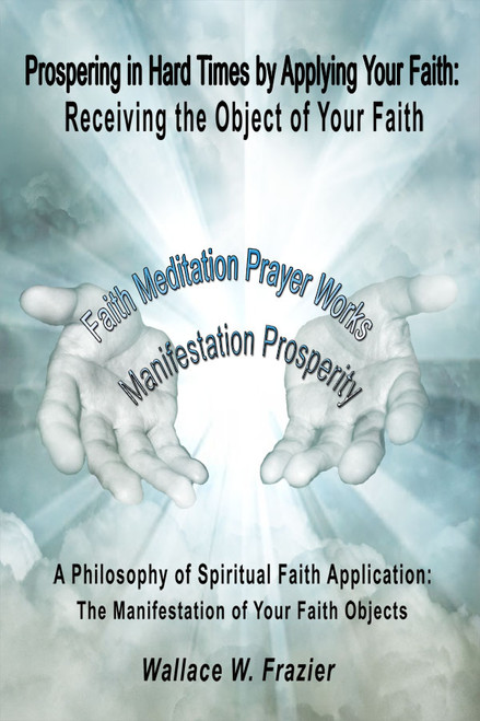 Prospering in Hard Times by Applying Your Faith: Receiving the Object of Your Faith A Philosophy of Spiritual Faith Application; The Manifestation of Your Faith Objects