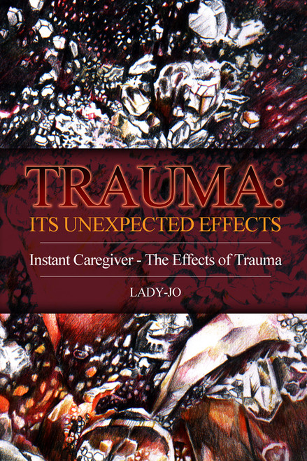 Trauma: Its Unexpected Effects: Instant Caregiver - The Effects of Trauma