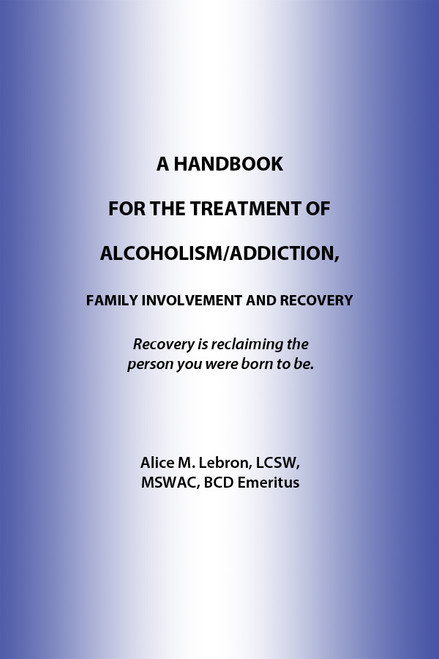 A HANDBOOK FOR THE TREATMENT OF ALCOHOLISM/ADDICTION, FAMILY INVOLVEMENT AND RECOVERY: Recovery is reclaiming the person you were born to be.