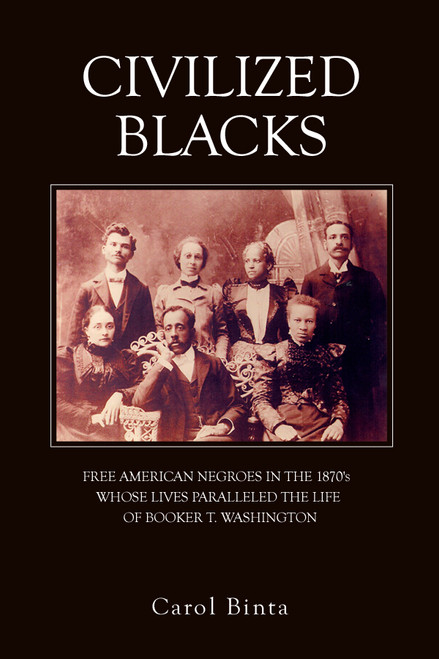 CIVILIZED BLACKS: FREE AMERICAN NEGROES IN THE 1870's WHOSE LIVES PARALLELED THE LIFE OF BOOKER T. WASHINGTON