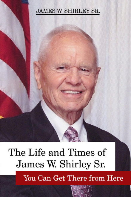 The Life and Times of James W. Shirley Sr. You Can Get There from Here (PB)