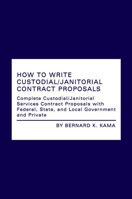 How to Write Custodial/Janitorial Contract Proposals: Complete Custodial/Janitorial Services Contract Proposals with Federal, State, and Local Government and Private