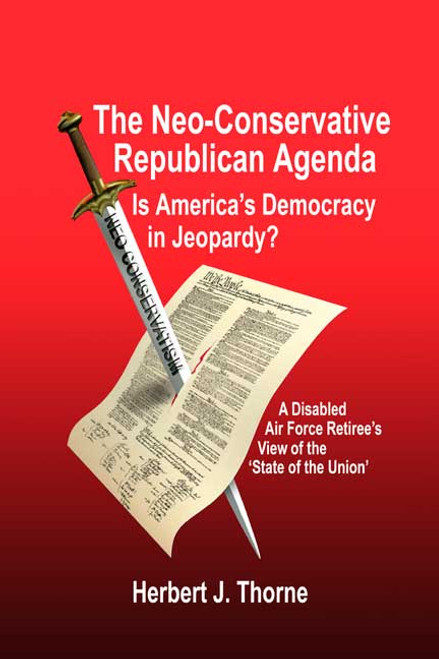 The Neo-Conservative Republican Agenda: Is America's Democracy in Jeopardy? A Disabled Air Force Retiree's View of the 'State of the Union'