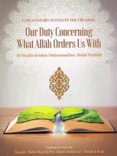 Explanatory Notes On The Treatise Our Duty Concerning What Allah Orders Is With Shaykh ul-Islam Muhammad bin Abdul-Wahhab By Shaykh Abdur Razzaq al-Badr