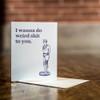 I wanna do weird sh*t - Letterpress Love Card