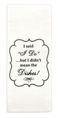 """Brownlow """"I Said I Do...But I Didn't Mean the Dishes""""  Flour Sack Dish Towel"""