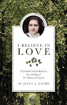 I Believe in Love - A Personal Retreat Based on the Teaching of St. Therese of Lisieux
