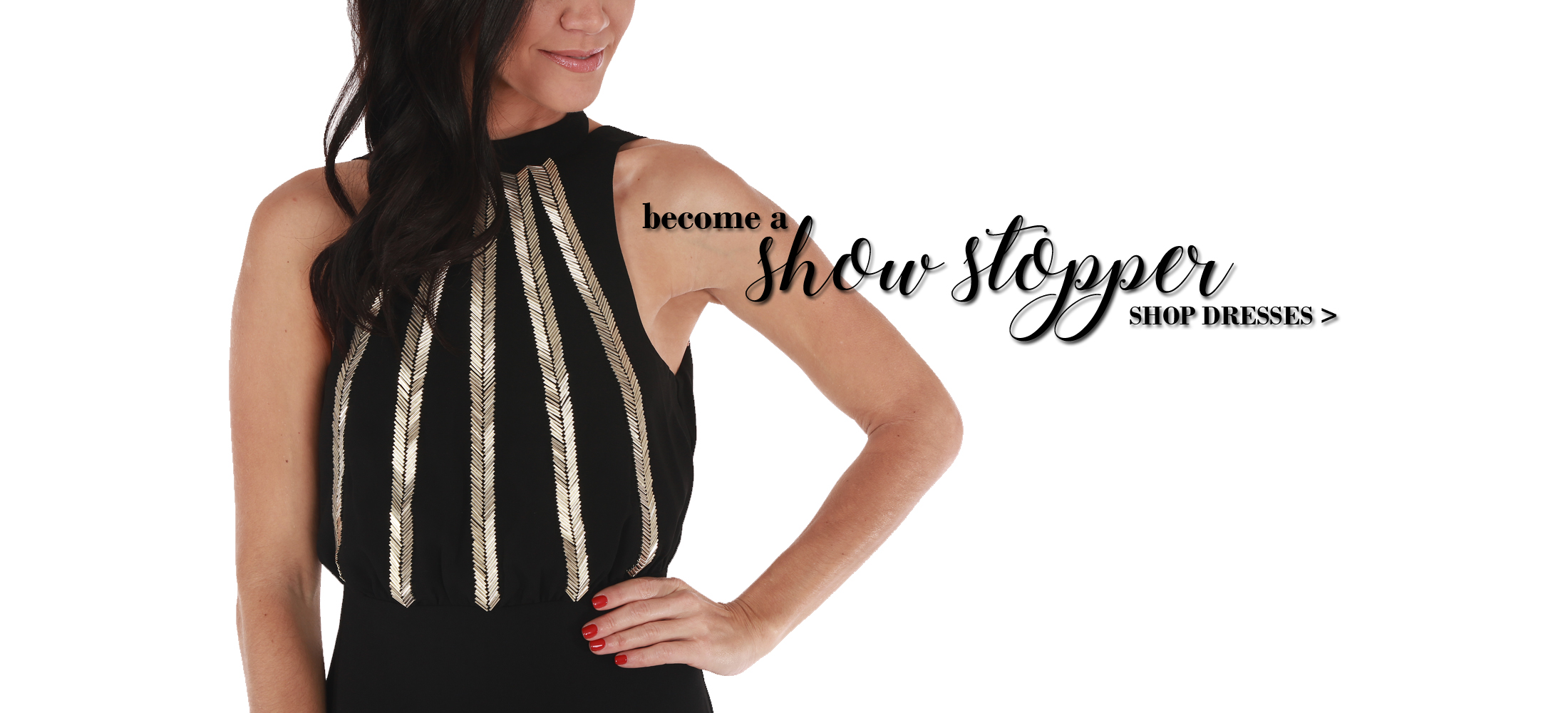 become a showstopper SHOP DRESSES >