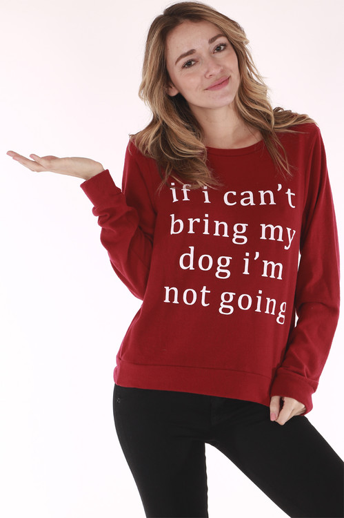 """Comfy, burgundy, white writing, """"If I cant bring my dog I am not going"""", Long sleeve"""