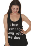 """front of Hang with my dog tank in black. Says """"I just want to hang with my dog"""" in white letters at front. looser fit. scoop neckline, tank sleeves"""