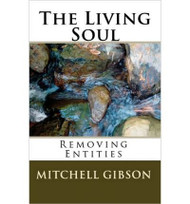 The Living Soul: Removing Entities      In Today's World, When Meditating is a way of life for so many people, How would you react if a mysterious, radiant being appeared to you during meditation?  Would you tell others, hoping to convince yourself? Mitchell Gibson must discover these answers himself in The Living Soul.    The Living Soul is a Life-Changing, True Story about a Young Doctor who learns the truths of life through his encounters with an Ancient Supernatural Being.  Through a series of mind-bending and often humorous out-of-body experiences, The Doctor learns a great number of mysteries regarding the nature of our  reality and the hidden destiny that awaits us all. The insights and teachings that are given to him regarding the Human Soul are astounding, and have never  before been revealed to the public.    Mitchell Gibson    Price: $19.95