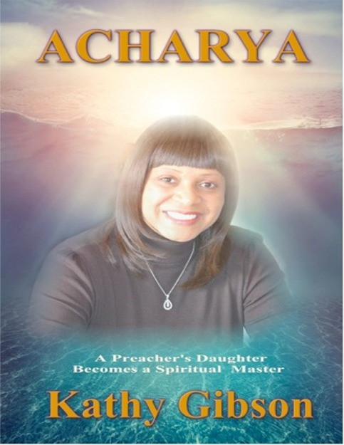 The Acharya: Preacher's Daughter Becomes a Spiritual Master      Acharya is the story of her journey from growing up as a Baptist Preacher's Daughter and All American Athlete into a spiritual leader and Enlightened Master. Kathy's life has been one of incredible ups and downs. There was a time when she from the heights of marital and business success to divorce, bankruptcy, and struggles to feed her infant children. She has always kept her eyes focused steadfastly on her relationship with God. Even from a very young age, she questioned the inconsistencies inherent in the fundamentalist tenets within the Bible and the strict doctrines that often left her unfulfilled.   Acharya Kathy Gibson is dedicated to the principles and actions of evolution. She struggled to pull herself out of a desperate life situation that could have easily crushed her spirit. She learned how to meditate properly, she developed a more personal and fulfilling relationship with God, and she found a mate that helped her secure her relationship with the universe.     This E-Book is Password Protected. No Printing or Copying is permitted.     Price: $29.95