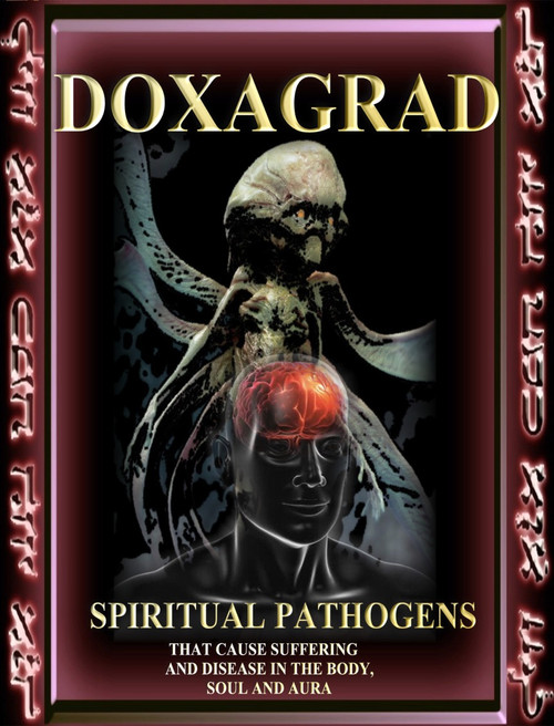 Doxagrad           The word Doxagrad is an ancient celestial angelic term that refers to a broad family of entities that cause disease and suffering in the worlds.  The Doxagrad are the primary causes of all diseases, poverty, illness, and lack of evolution.  The Daemonium use the Doxagram as vectors for the destruction that they cause in the lower worlds. When they wish to kill a person, they will send in a Doxagrad to cause cancer, heart disease, or an infection.      Depending on the amount of spiritual and magical force the individual holds, they will be able to use their immune systems in order to fight off the problem.  Those with low spiritual resources are most easily attacked and consumed by the Doxagrad. The Doxagrad feed on our suffering as a type of food.     This book will give you a thorough listing of the major entities that cause illness and suffering.  It also gives the appropriate invocations, remedies, and energetic treatments necessary to eradicate the entities from the body, aura, and soul.  Most of us pick up these entities from the environment, other people, and family members.  Most of the time, they do not cause problems, but eventually as the body wears down, they strike and ultimately cause problems.     Doxagrad gives an excellent history of the entities, physical descriptions, and methods for disposing of them.  Healers, magicians, shamans, spiritual counselors, and aspirants of many types will want to use this text as a reference manual and resource for treatment.     When you know the specific cause of a problem, you can treat it more effectively.     There is no other book like this on the planet.    The First 50 people who purchase this book will receive a 1 milliliter bottle of Mother Elixir that can be combined with water, wine, cinnamon, whiskey or olive oil to create an elixir to help fight the Pathogens. First 50 people Only.     Price: $1200     Master