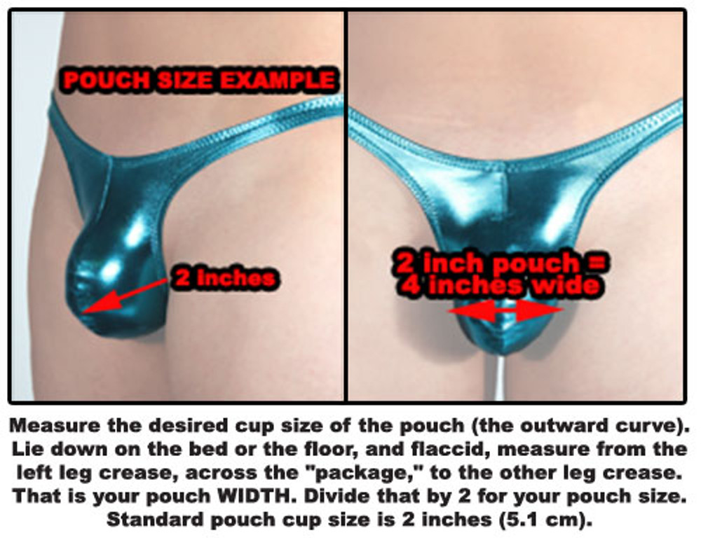 "HOW TO MEASURE THE POUCH SIZE: Measure the desired cup size of the pouch (the outward curve). Lie down on the bed or the floor, and flaccid, measure from the left leg crease, across the ""package,"" to the other leg crease. That is your pouch WIDTH. Divide that by 2 for your pouch size. Standard pouch cup size is 2 inches (5.1 cm)."