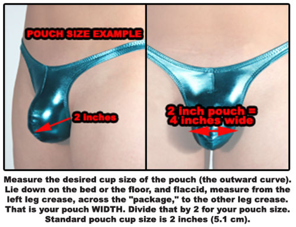 "HOW TO MEASURE POUCH SIZE: Measure the desired cup size of the pouch (the outward curve). Lie down on the bed or the floor, and flaccid, measure from the left leg crease, across the ""package,"" to the other leg crease. That is your pouch WIDTH. Divide that by 2 for your pouch size. Standard pouch cup size is 2 inches (5.1 cm)."