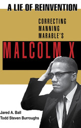 A Lie of Reinvention: Correcting Manning Marable's Malcolm X - J.Ball and T. Burroughs