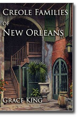 Creole Families of New Orleans. This photographic reproduction of the classic 1921 work by Grace King is a delight to all who love New Orleans, its people and history.