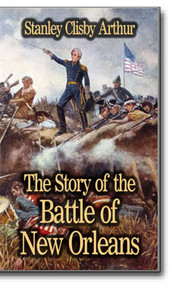 The Story of the Battle of New Orleans. Here is the amazing and legendary story of the Battle of New Orleans as told by journalist and lover of New Orleans, Stanley Clisby Arthur.