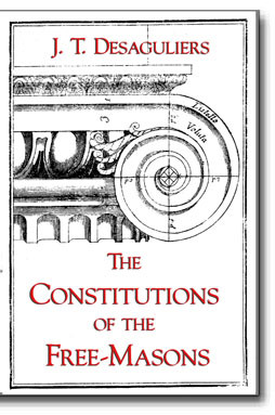 The Constitutions of the Free-Masons Containing the History, Charges, Regulations, etc., of that Most Ancient and Right Worshipful Fraternity.
