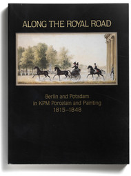 Along the Royal Road, Berlin and Potsdam in KPM Porcelain and Painting 1815-1848, edited by Derek Ostergard