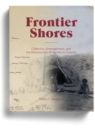 Frontier Shores: Collection, Entanglement, and the Manufacture of Identity in Oceania, by Shawn C. Rowlands