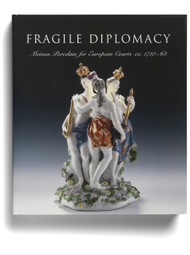 Fragile Diplomacy: Meissen Porcelain for European Courts, ca. 1710-63, edited by Maureen Cassidy Geiger