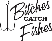Bitches Catch Fishes  Decal FSN1 #13  Boat/Truck Window Stickers