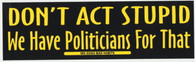Don't Act Stupid We have Politicians for That Bumper Sticker #985