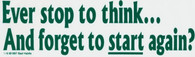 Ever stop to think and Forget to Start Again  Bumper Sticker #516