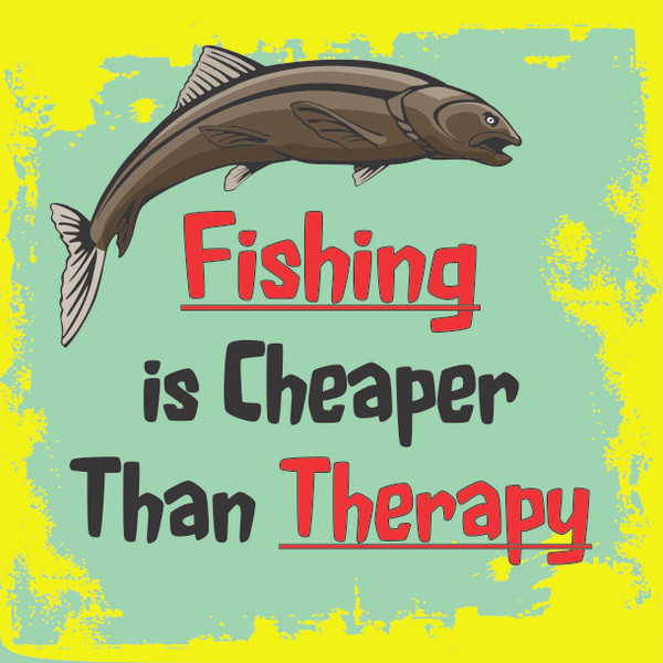 Fishing is Cheaper Than THerapy ... # 87
