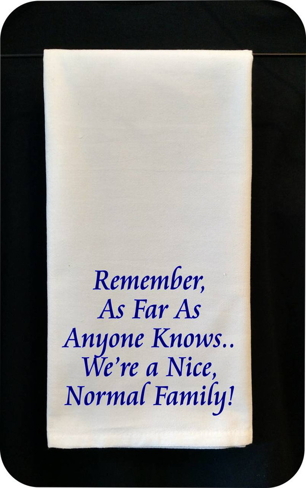 Funny Tea Towel - Remember, As Far As Anyone Knows, We're A Nice, Normal Family