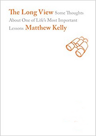 The Long View: Some Thoughts About One of Life's Most Important Lessons by Matthew Kelly