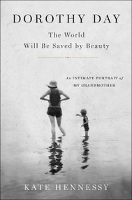 DOROTHY DAY The World Will Be Saved by Beauty By Kate Hennessy