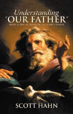 """Understanding """"Our Father"""": Biblical Reflections on the Lord's Prayer by Scott Hahn"""