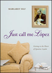 Just Call Me Lopez: Getting to the Heart of Ignatius Loyola by Margaret Silf